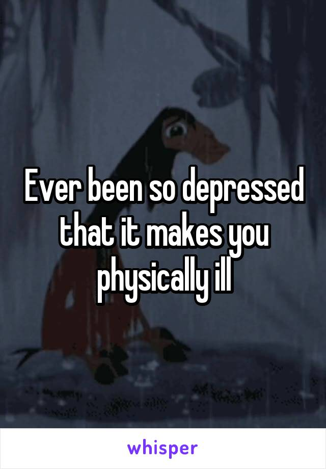 Ever been so depressed that it makes you physically ill