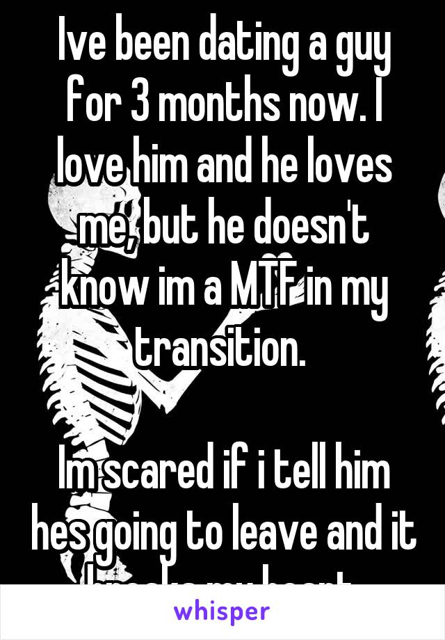 Ive been dating a guy for 3 months now. I love him and he loves me, but he doesn't know im a MTF in my transition.   Im scared if i tell him hes going to leave and it breaks my heart.