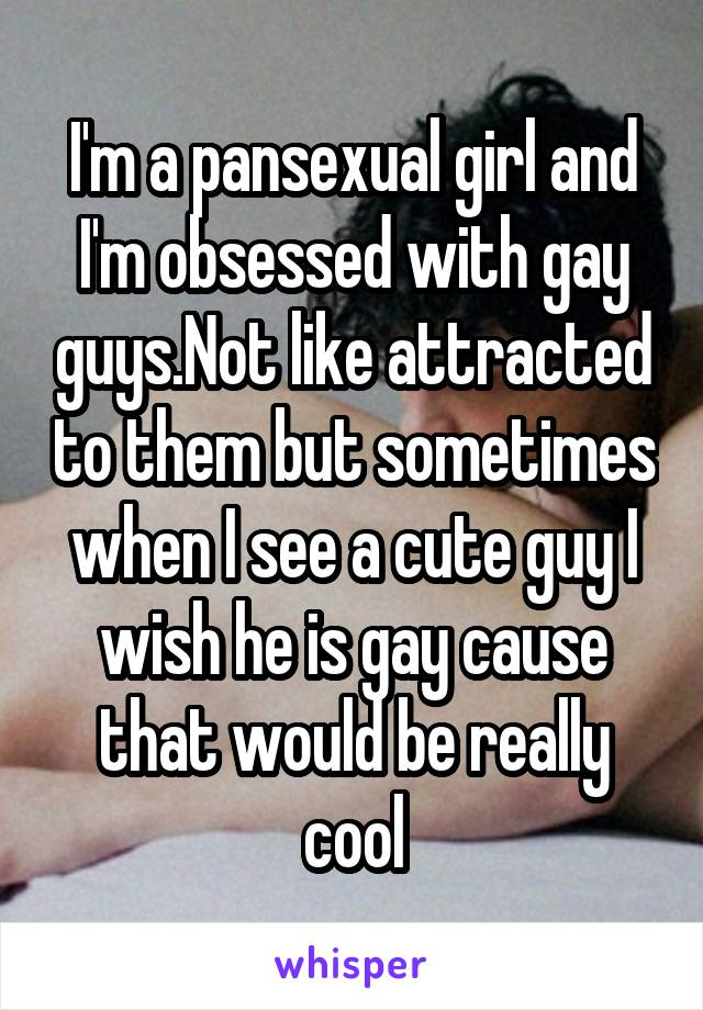 I'm a pansexual girl and I'm obsessed with gay guys.Not like attracted to them but sometimes when I see a cute guy I wish he is gay cause that would be really cool