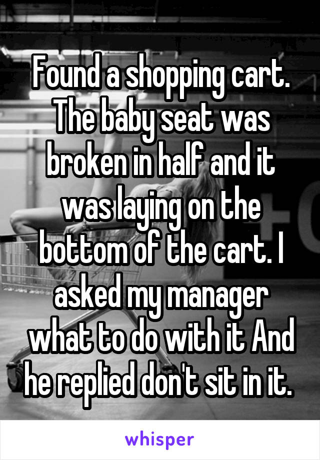 Found a shopping cart. The baby seat was broken in half and it was laying on the bottom of the cart. I asked my manager what to do with it And he replied don't sit in it.