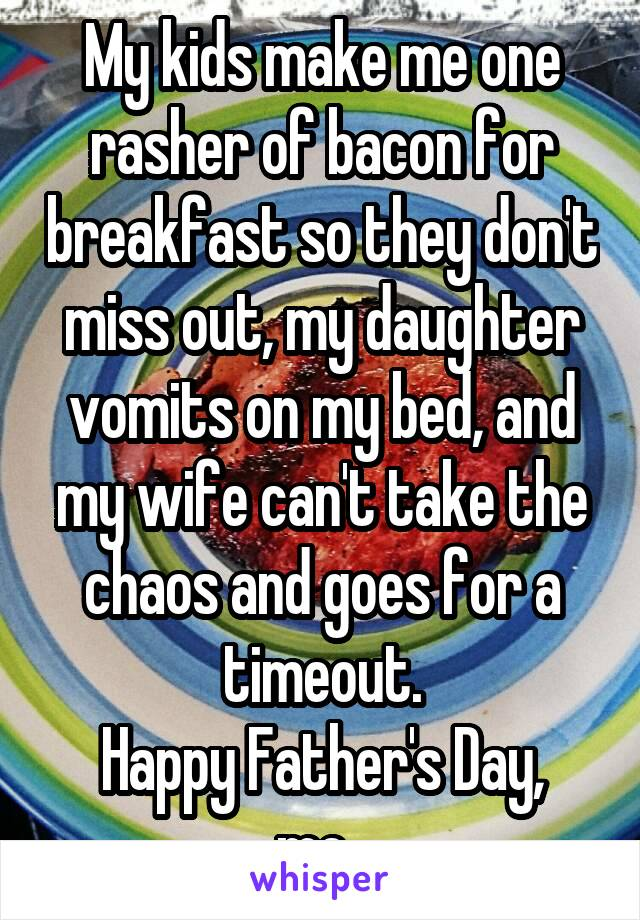 My kids make me one rasher of bacon for breakfast so they don't miss out, my daughter vomits on my bed, and my wife can't take the chaos and goes for a timeout. Happy Father's Day, me.