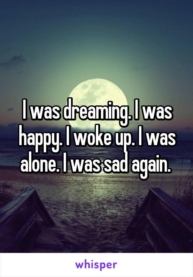 I was dreaming. I was happy. I woke up. I was alone. I was sad again.