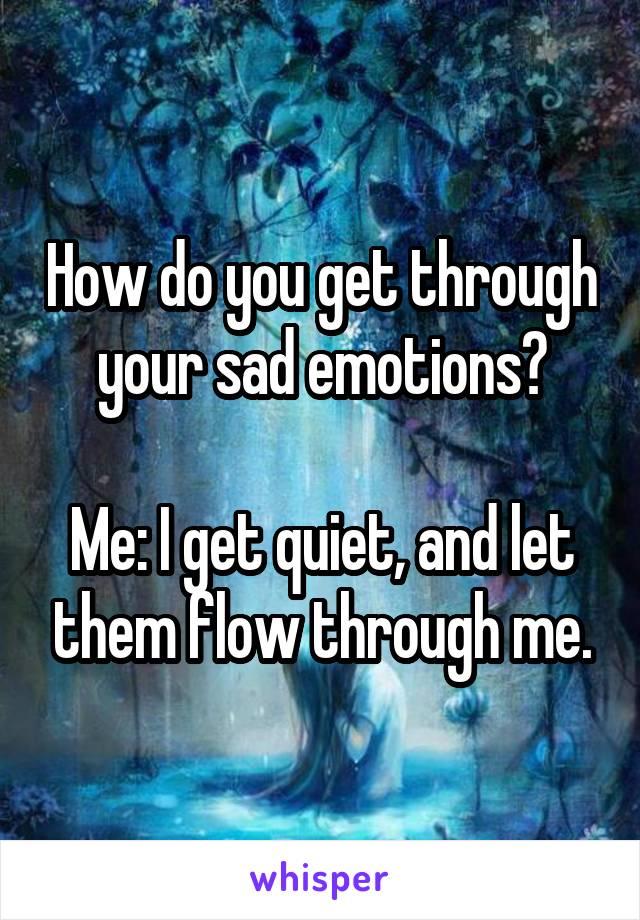 How do you get through your sad emotions?  Me: I get quiet, and let them flow through me.