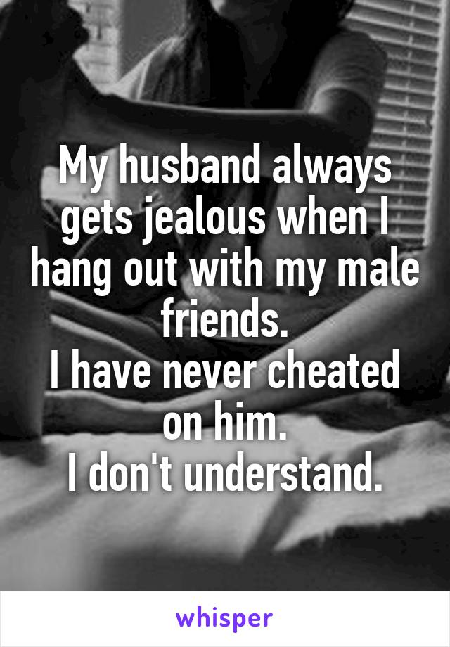 My husband always gets jealous when I hang out with my male friends. I have never cheated on him. I don't understand.