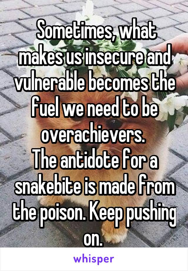 Sometimes, what makes us insecure and vulnerable becomes the fuel we need to be overachievers.  The antidote for a snakebite is made from the poison. Keep pushing on.