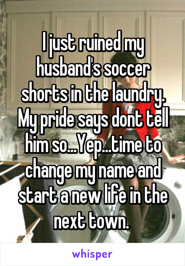 I just ruined my husband's soccer shorts in the laundry. My pride says dont tell him so...Yep...time to change my name and start a new life in the next town.
