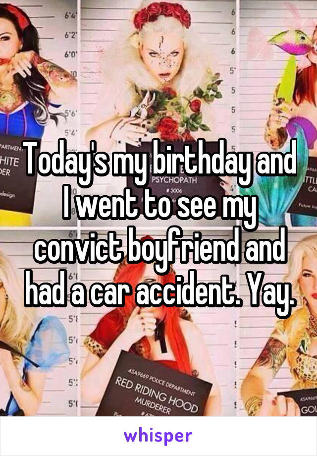 Today's my birthday and I went to see my convict boyfriend and had a car accident. Yay.