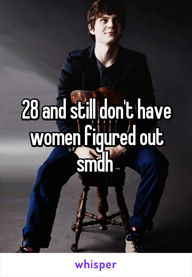 28 and still don't have women figured out smdh