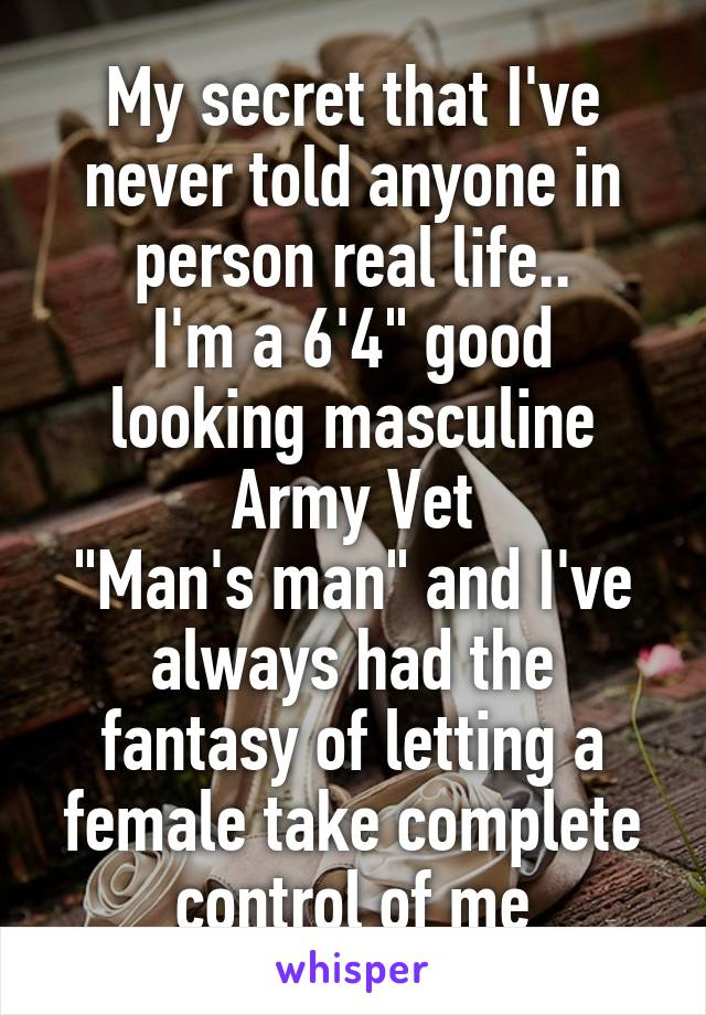 """My secret that I've never told anyone in person real life.. I'm a 6'4"""" good looking masculine Army Vet """"Man's man"""" and I've always had the fantasy of letting a female take complete control of me"""