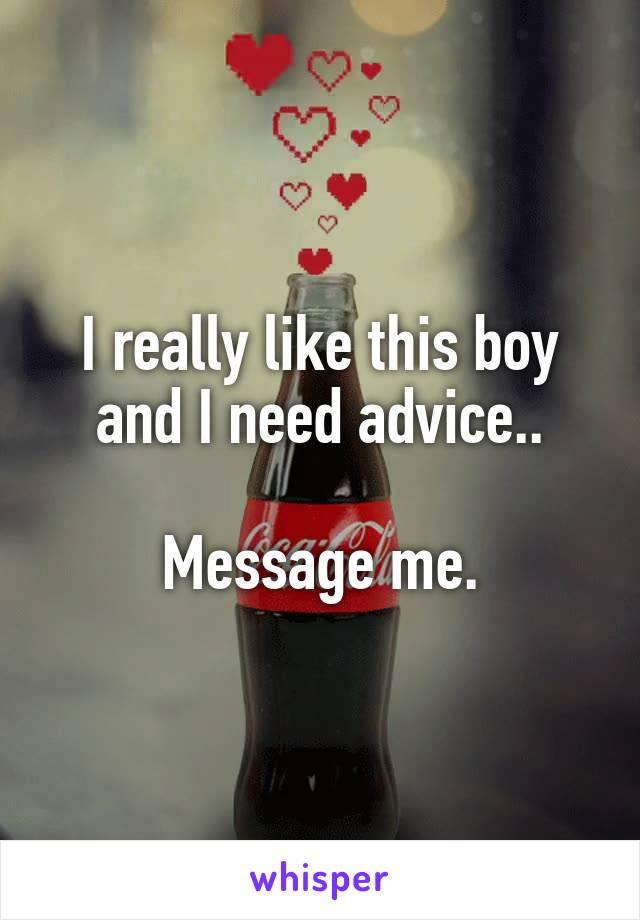 I really like this boy and I need advice..  Message me.