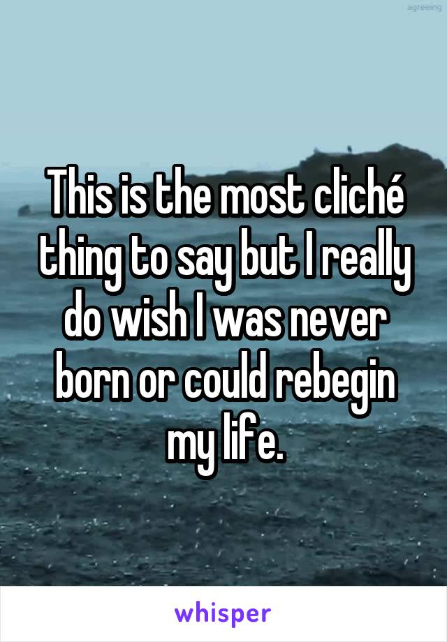 This is the most cliché thing to say but I really do wish I was never born or could rebegin my life.