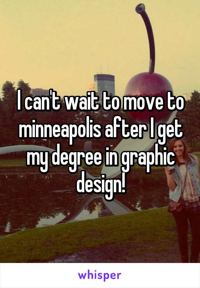 I can't wait to move to minneapolis after I get my degree in graphic design!