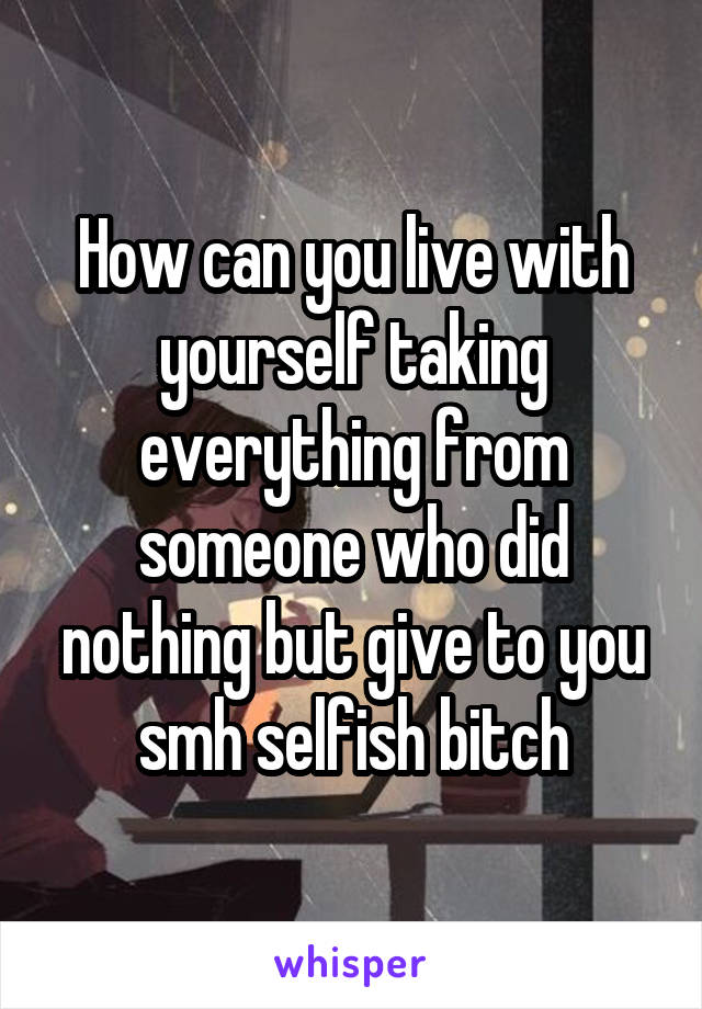 How can you live with yourself taking everything from someone who did nothing but give to you smh selfish bitch