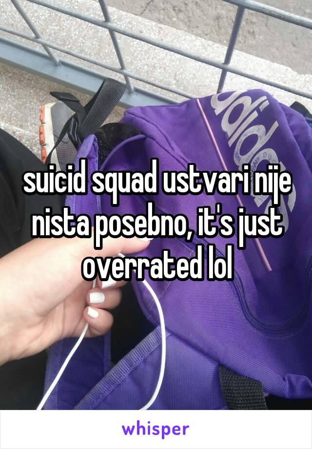 suicid squad ustvari nije nista posebno, it's just overrated lol