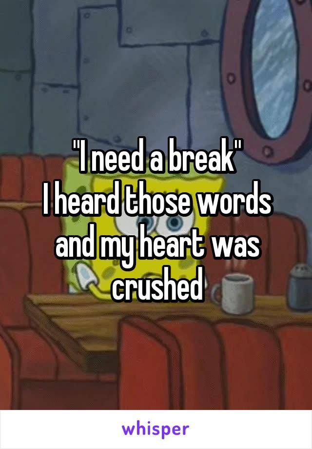 """I need a break"" I heard those words and my heart was crushed"