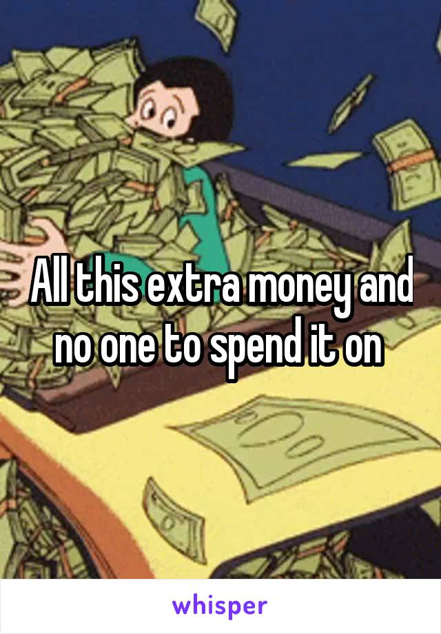 All this extra money and no one to spend it on