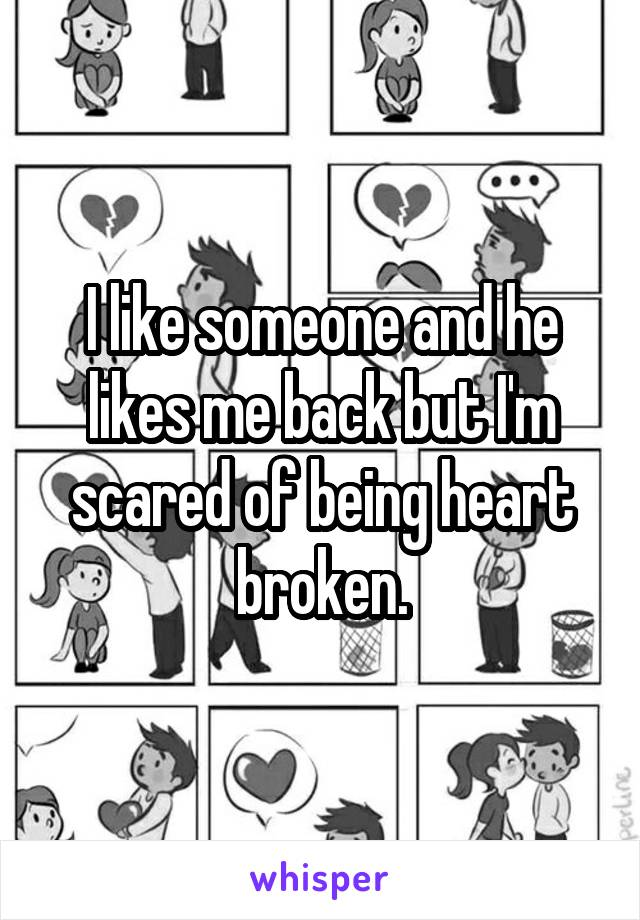 I like someone and he likes me back but I'm scared of being heart broken.