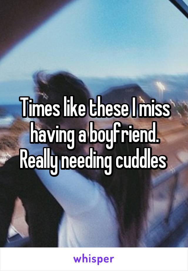 Times like these I miss having a boyfriend. Really needing cuddles
