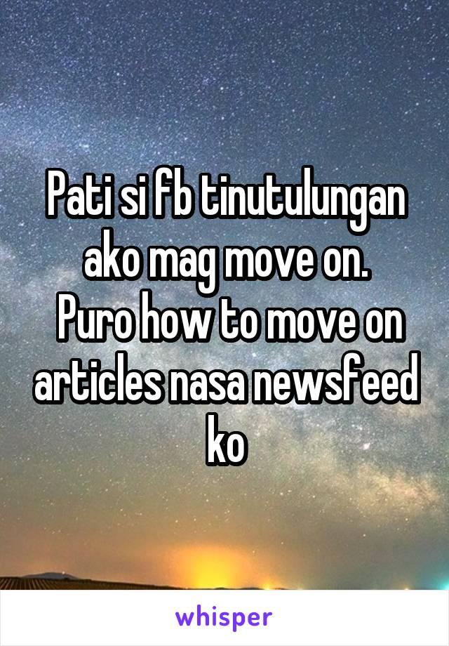 Pati si fb tinutulungan ako mag move on.  Puro how to move on articles nasa newsfeed ko