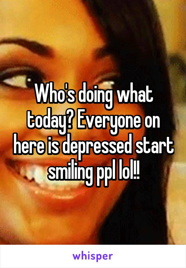 Who's doing what today? Everyone on here is depressed start smiling ppl lol!!