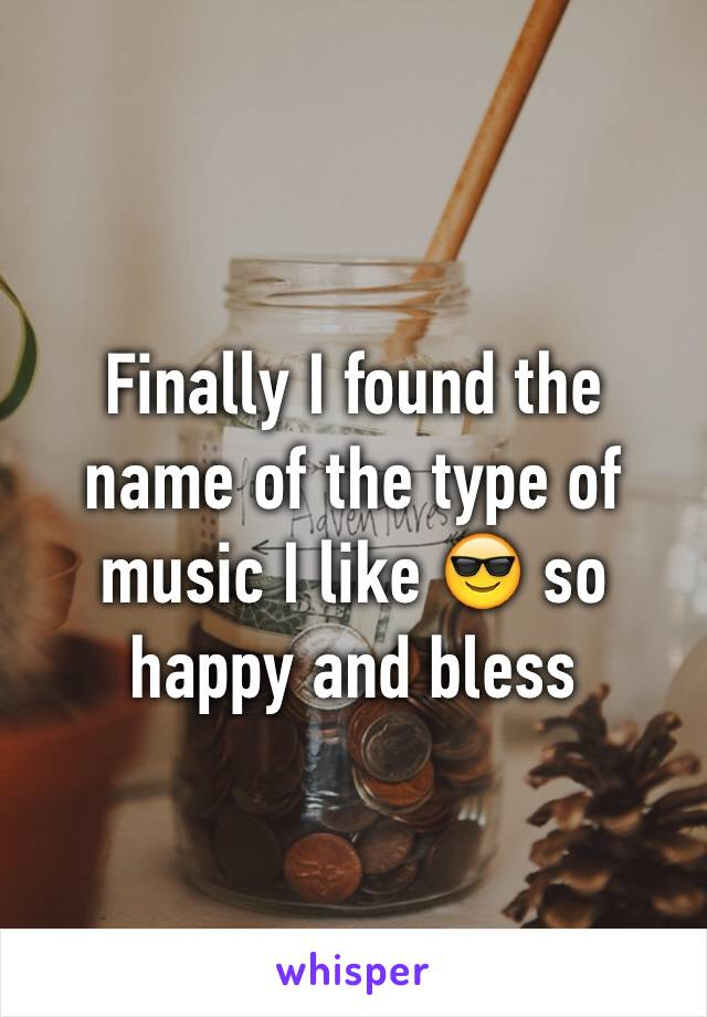 Finally I found the name of the type of music I like 😎 so happy and bless