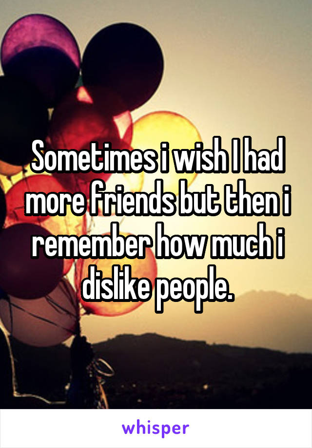 Sometimes i wish I had more friends but then i remember how much i dislike people.