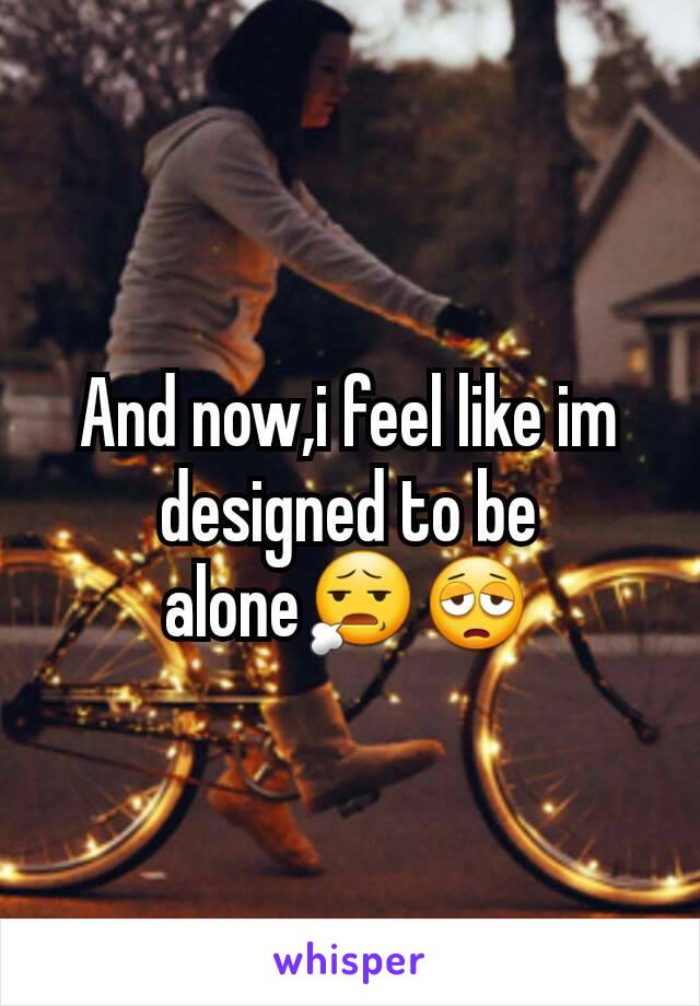 And now,i feel like im designed to be alone😧😩