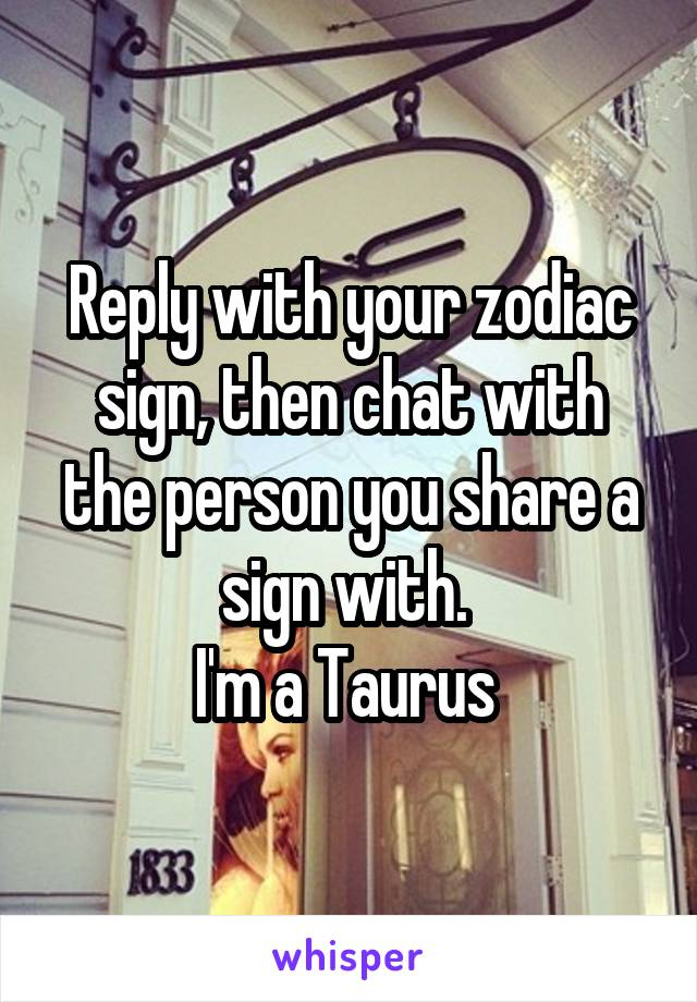 Reply with your zodiac sign, then chat with the person you share a sign with.  I'm a Taurus