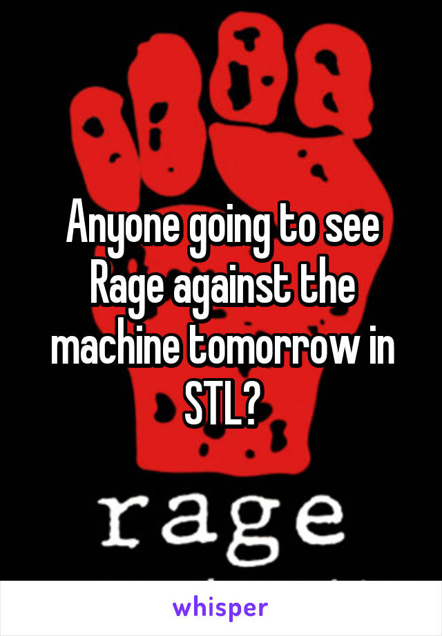 Anyone going to see Rage against the machine tomorrow in STL?