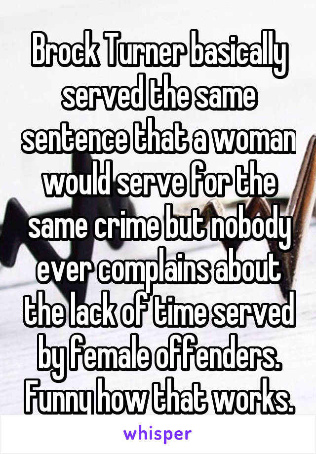 Brock Turner basically served the same sentence that a woman would serve for the same crime but nobody ever complains about the lack of time served by female offenders. Funny how that works.