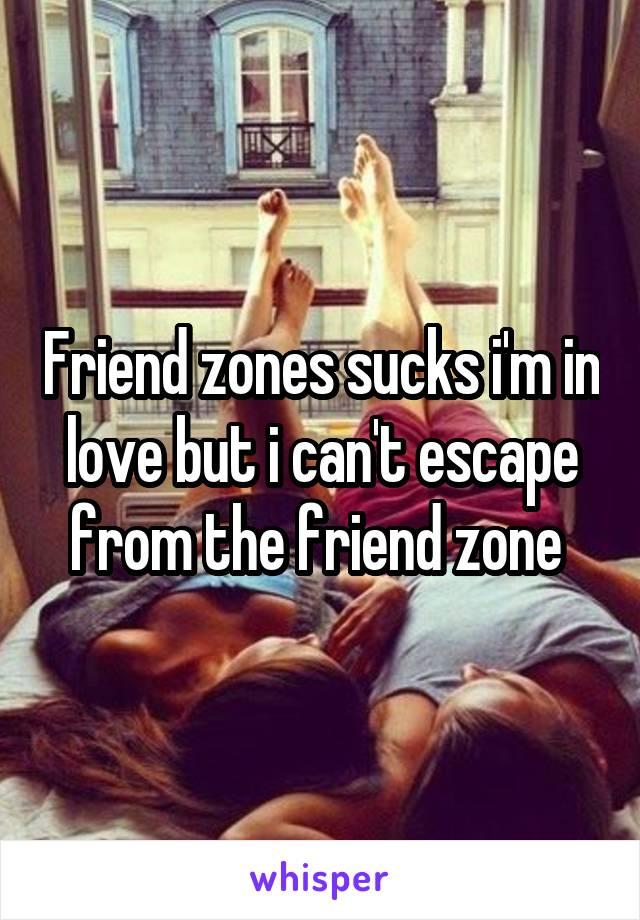 Friend zones sucks i'm in love but i can't escape from the friend zone