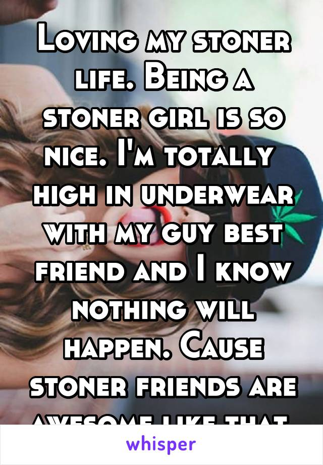 Loving my stoner life. Being a stoner girl is so nice. I'm totally  high in underwear with my guy best friend and I know nothing will happen. Cause stoner friends are awesome like that.