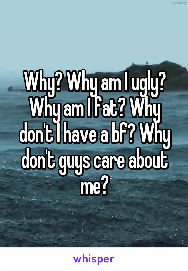 Why? Why am I ugly? Why am I fat? Why don't I have a bf? Why don't guys care about me?