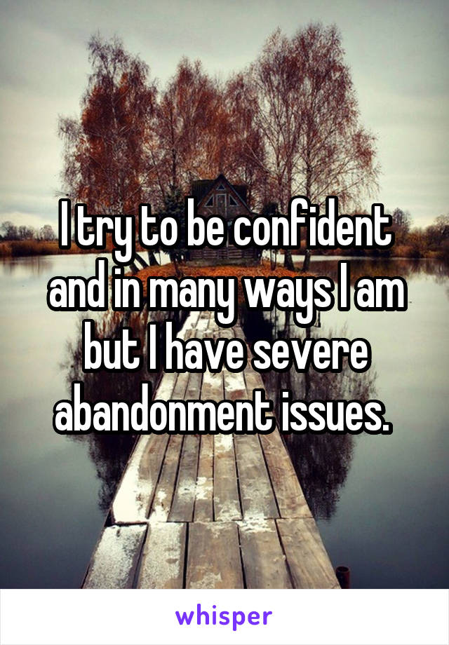 I try to be confident and in many ways I am but I have severe abandonment issues.
