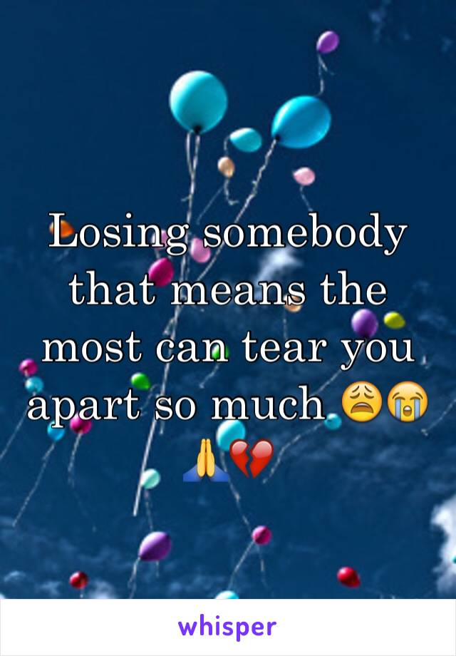 Losing somebody that means the most can tear you apart so much 😩😭🙏💔