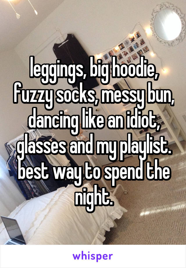 leggings, big hoodie, fuzzy socks, messy bun, dancing like an idiot, glasses and my playlist. best way to spend the night.
