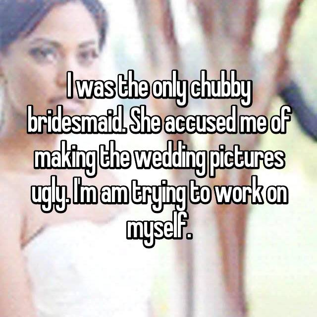 I was the only chubby bridesmaid. She accused me of making the wedding pictures ugly. I'm am trying to work on myself.