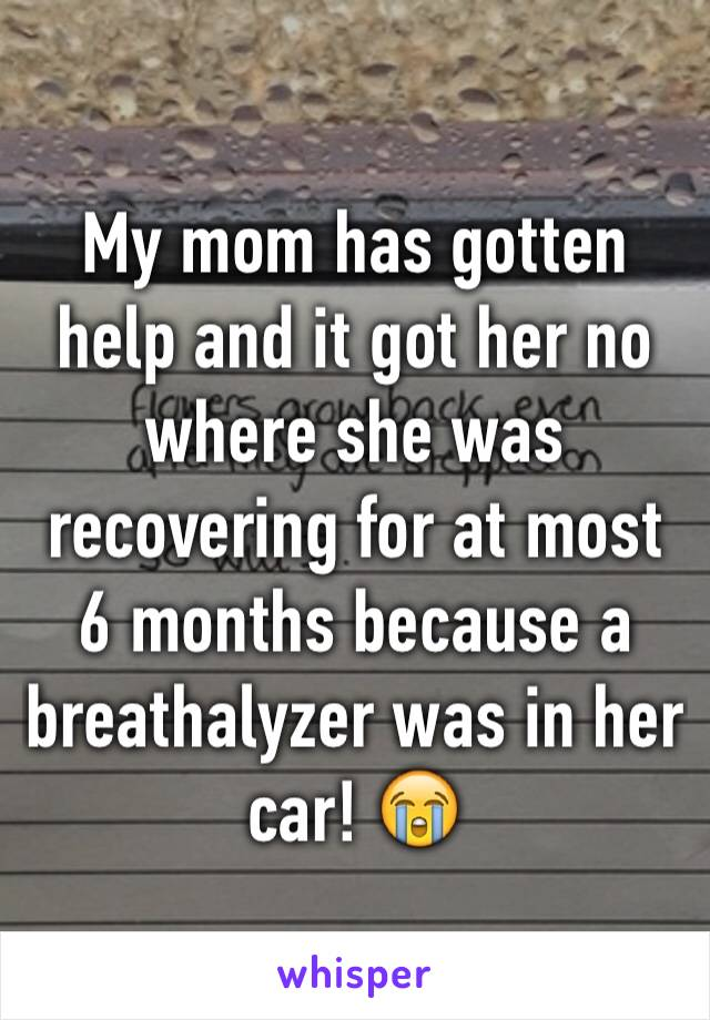 My mom has gotten help and it got her no where she was recovering for at most 6 months because a breathalyzer was in her car! 😭