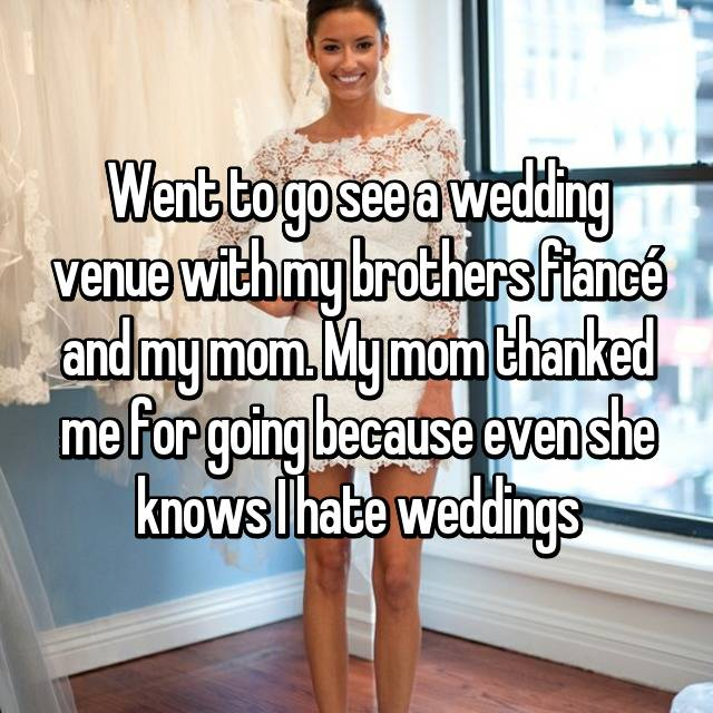 Went to go see a wedding venue with my brothers fiancé and my mom. My mom thanked me for going because even she knows I hate weddings