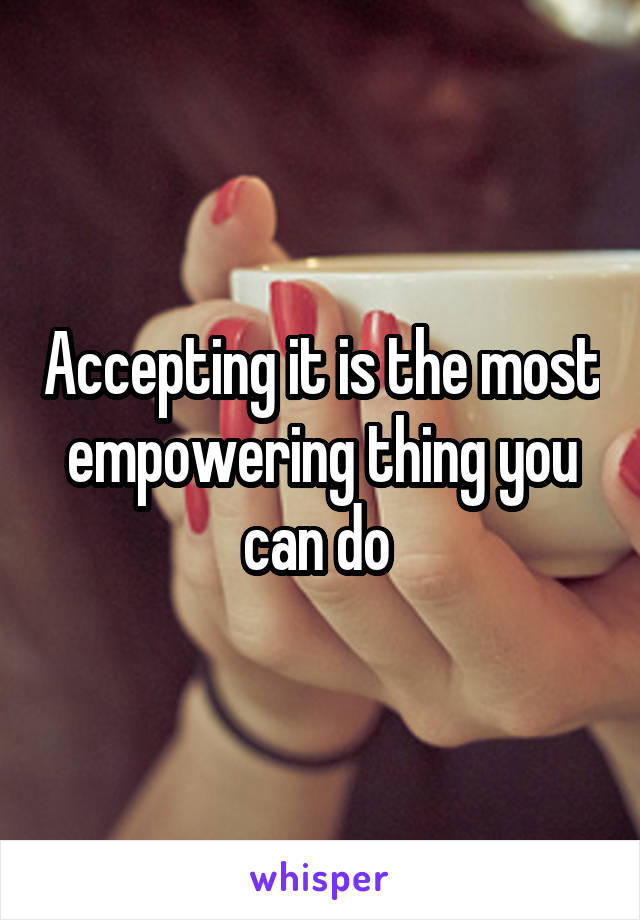 Accepting it is the most empowering thing you can do