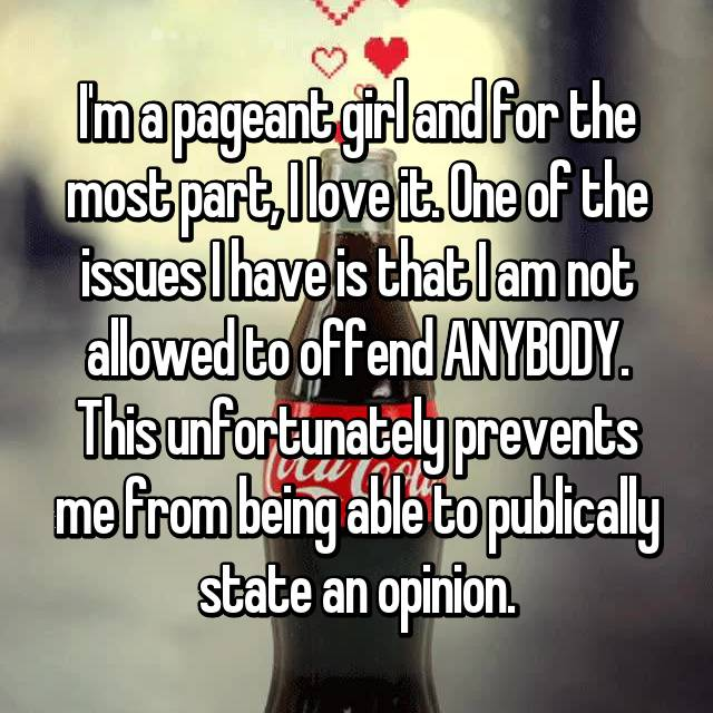I'm a pageant girl and for the most part, I love it. One of the issues I have is that I am not allowed to offend ANYBODY. This unfortunately prevents me from being able to publically state an opinion.