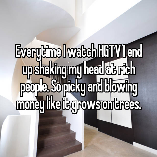 Everytime I watch HGTV I end up shaking my head at rich people. So picky and blowing money like it grows on trees.