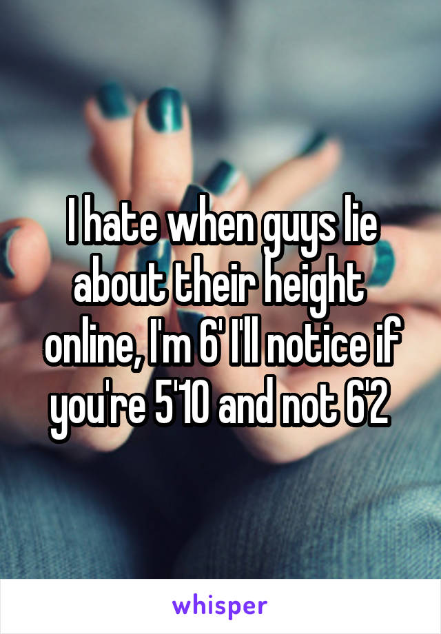 I hate when guys lie about their height  online, I'm 6' I'll notice if you're 5'10 and not 6'2