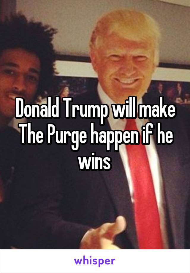 Donald Trump will make The Purge happen if he wins