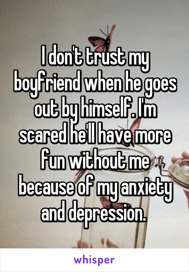 I don't trust my boyfriend when he goes out by himself. I'm scared he'll have more fun without me because of my anxiety and depression.