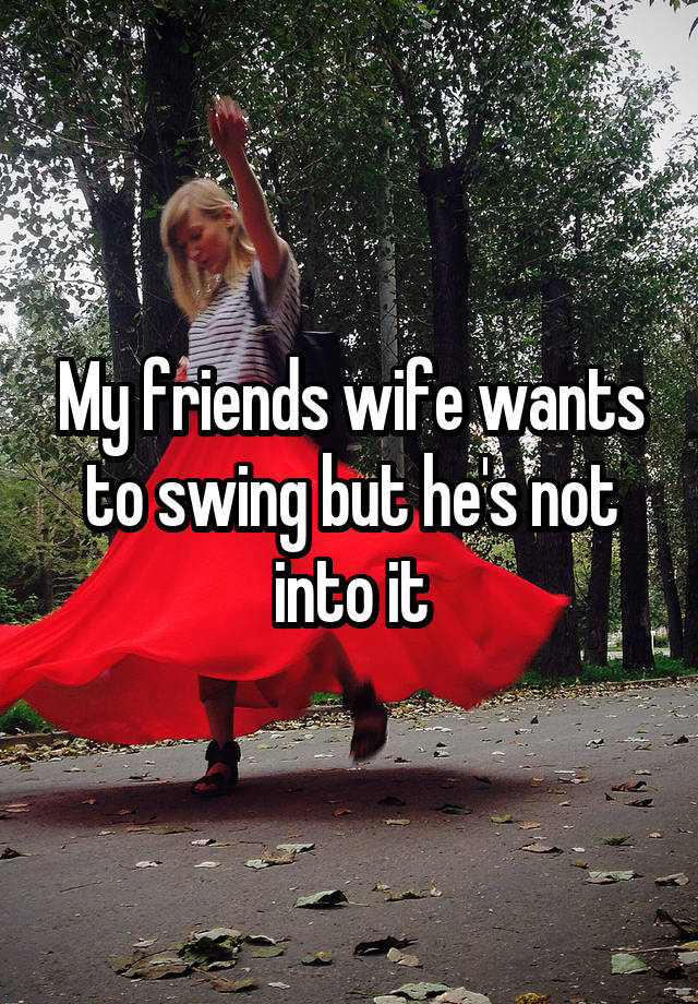 My Friends Wife Wants To Swing But He S Not Into It