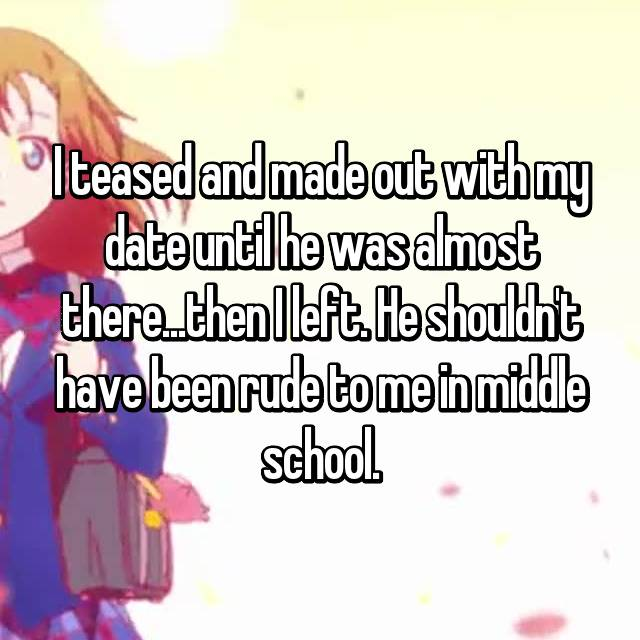 I teased and made out with my date until he was almost there...then I left. He shouldn't have been rude to me in middle school. 😏😏😏