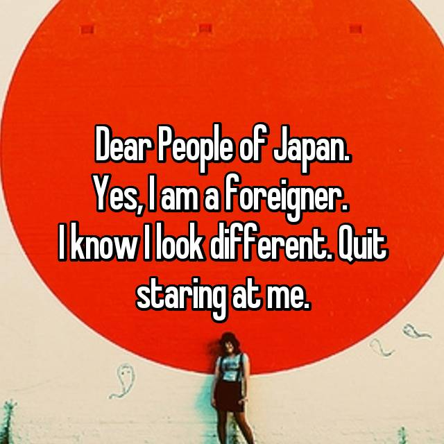 Dear People of Japan. Yes, I am a foreigner.  I know I look different. Quit staring at me.
