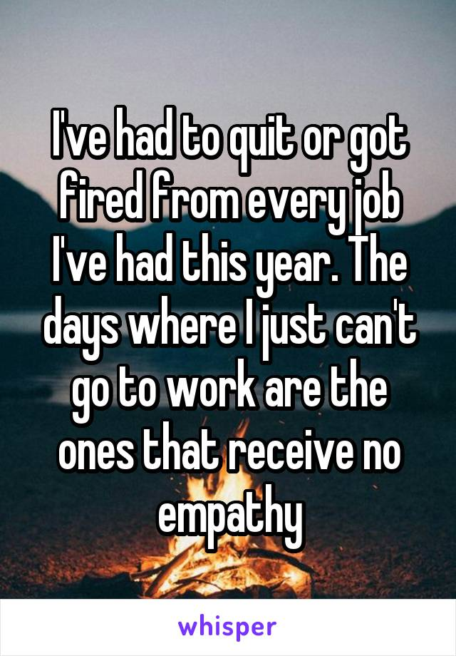 I've had to quit or got fired from every job I've had this year. The days where I just can't go to work are the ones that receive no empathy