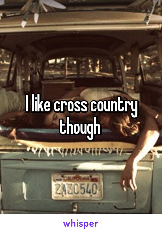 I like cross country though